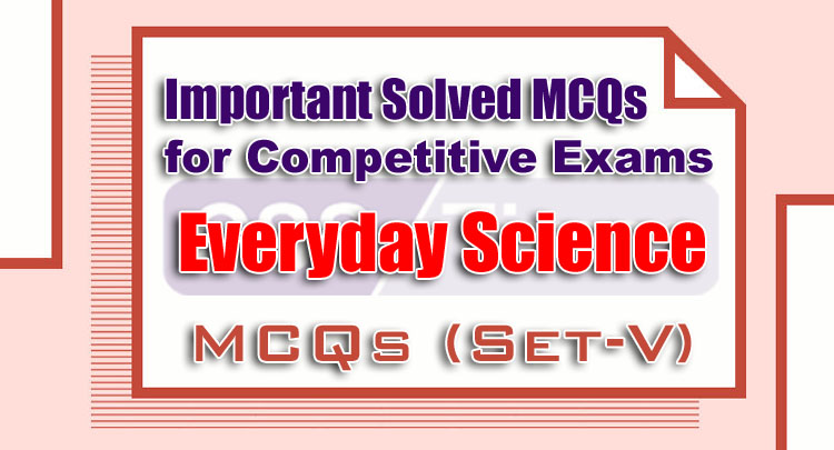 Everyday Science Important Solved MCQs for Competitive Exams (Set V)
