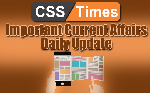 Daily Important Top 10 Current Affairs for CSS PMS IAS