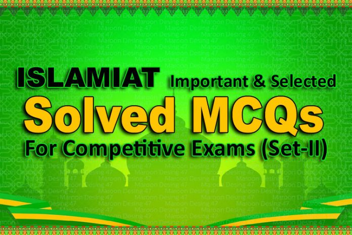ISLAMIAT Important & Selected Solved MCQs For Competitive Exams (Set-II)