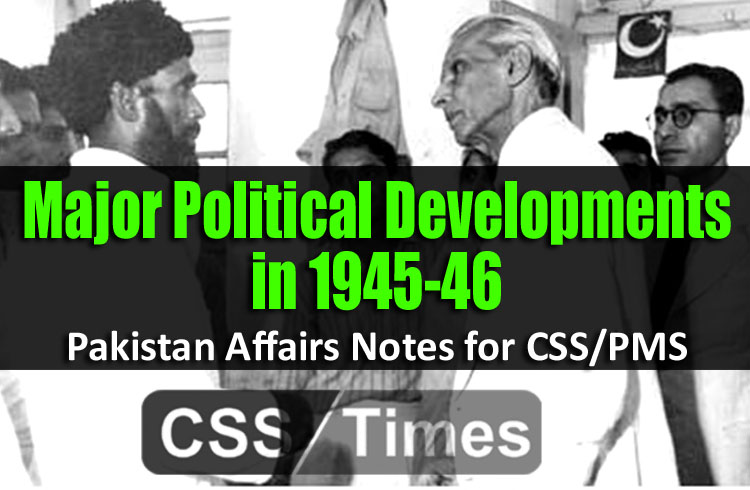 Major Political Developments in 1945-46 | Pakistan Affairs Notes for CSS/PMS