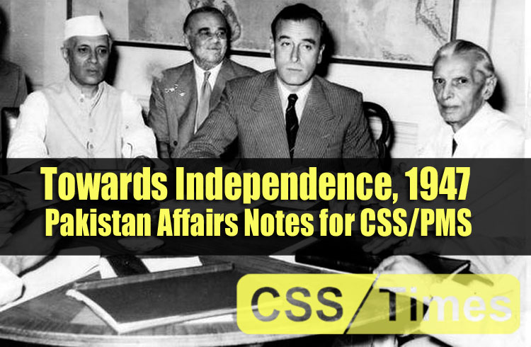 Towards Independence, 1947   Pakistan Affairs Notes for CSS/PMS