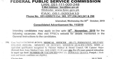 Federal Public Service Commission Consolidated Advertisement No. 11/2019 Intending candidates may apply on-line upto 18th November, 2019 for the following vacancies. Also visit FPSC's website for details mentioned in the General Instructions to the candidates. Medical Officer (BS-17) (01 POST) Joint Commissioner for Indus Waters (BS-19) (02 Posts) Lecturer (BS-17) (17 Posts) Assistant Professor (BS-18) (05 Posts) Librarian (BS-16) (01 Post) Principal Forman (Electronics) (BS-16) (02 Posts) 3rd Engineer (Textile) (BS-17) (01 Post) Medical Officer (BS-17) (09 Posts) Assistant Director (BS-17) (01 Post) Cost Accountant (BS-18) (01 Post) Accountant (BS-16) (01 Post) Information Technology Specialist (BS-17) (01 Post) Director Prosecutor (BS-19) (01 Post) Deputy District Prosecutor (BS-18) (05 Posts) Assistant Deputy District Prosecutor (BS-17) (10 Posts) Research Officer (BS-17) (05 Posts) Accounts Officer (BS-17) (01 Post) Charge/Staff Nurse (BS-16) (25 Posts) Download FPSC Complete Advertisement in PDF View Complete Advertisement Below