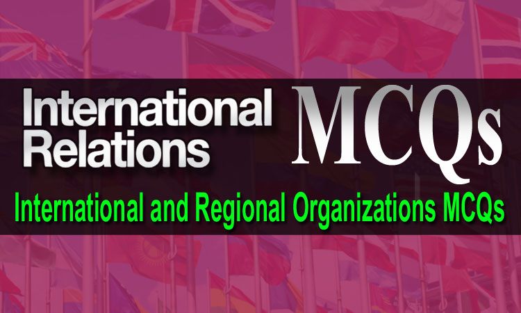 International Relations MCQs - International and Regional Organizations Solved MCQs