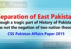 """Separation of East Pakistan, though a tragic part of History of Pakistan, was not the negation of two nation theory"". (CSS Pakistan Affairs Paper 2015)"