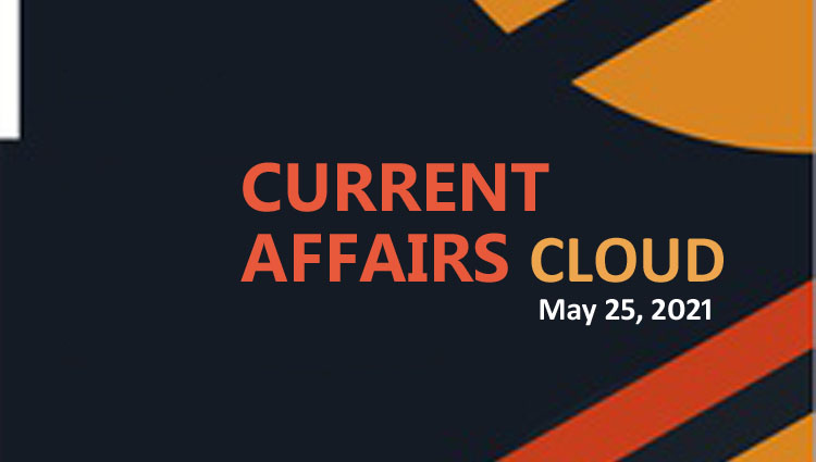 Current Affairs Cloud for CSS /PMS Exams (May 24, 2021)